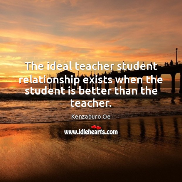 The ideal teacher student relationship exists when the student is better than the teacher. Student Quotes Image