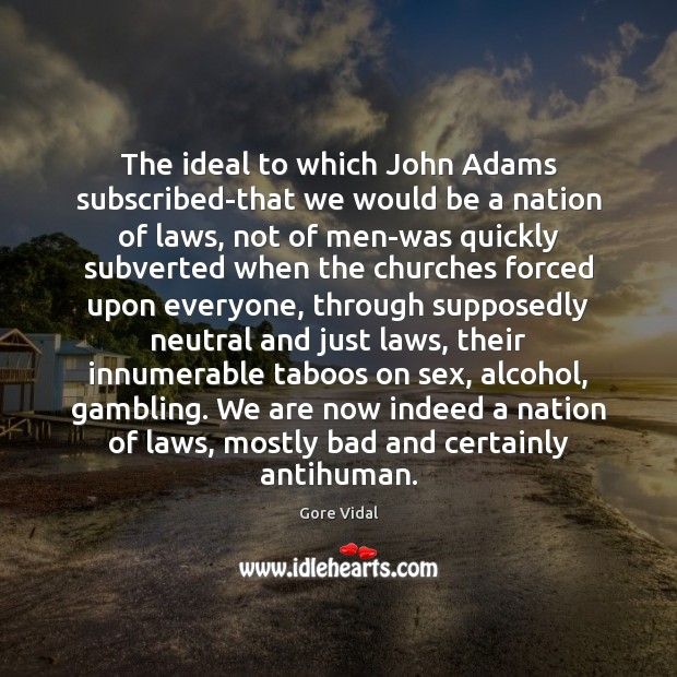 The ideal to which John Adams subscribed-that we would be a nation Gore Vidal Picture Quote