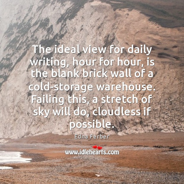 The ideal view for daily writing, hour for hour, is the blank Edna Ferber Picture Quote
