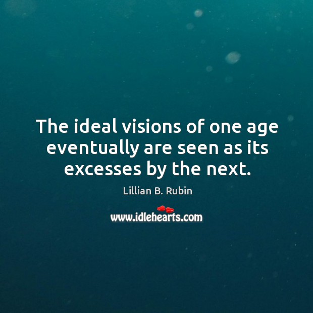 The ideal visions of one age eventually are seen as its excesses by the next. Image