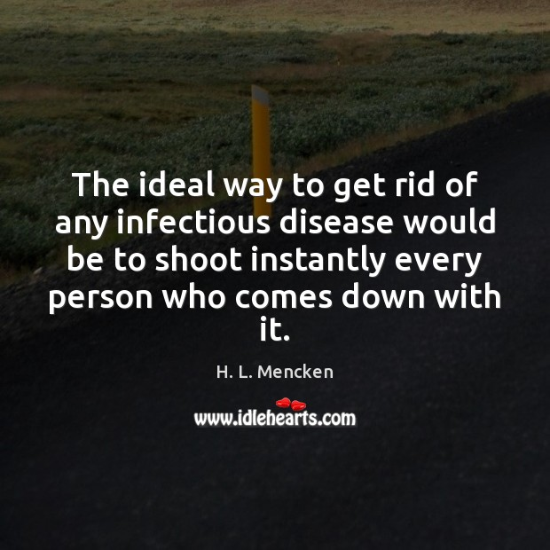 The ideal way to get rid of any infectious disease would be H. L. Mencken Picture Quote