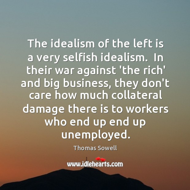 The idealism of the left is a very selfish idealism.  In their Image