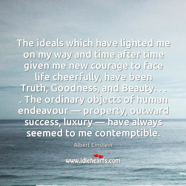 The ideals which have lighted me on my way and time after time given me new courage to face life cheerfully Image