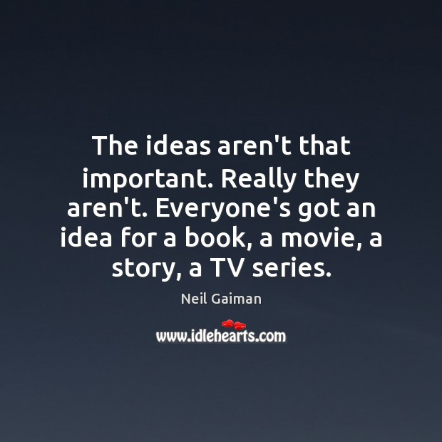 Image, The ideas aren't that important. Really they aren't. Everyone's got an idea