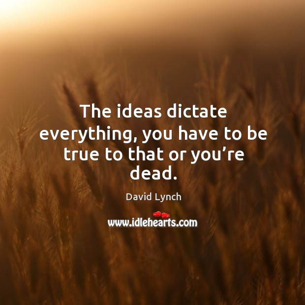 The ideas dictate everything, you have to be true to that or you're dead. Image