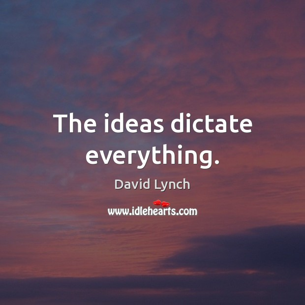 The ideas dictate everything. Image