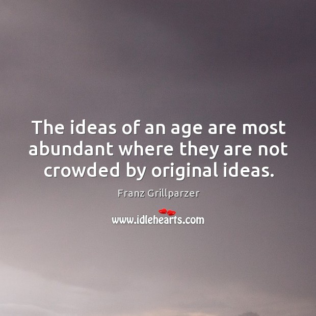 The ideas of an age are most abundant where they are not crowded by original ideas. Image