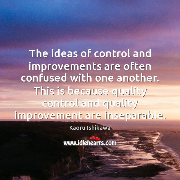The ideas of control and improvements are often confused with one another. Kaoru Ishikawa Picture Quote