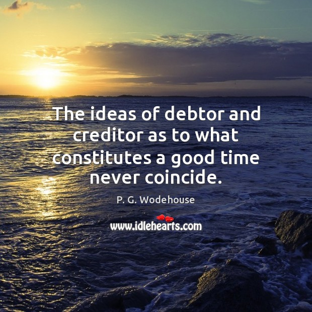 The ideas of debtor and creditor as to what constitutes a good time never coincide. P. G. Wodehouse Picture Quote