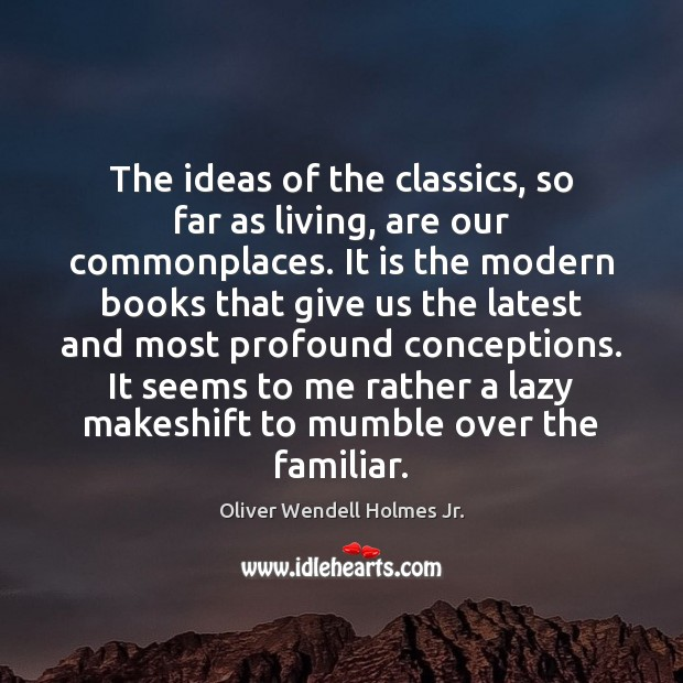 The ideas of the classics, so far as living, are our commonplaces. Oliver Wendell Holmes Jr. Picture Quote