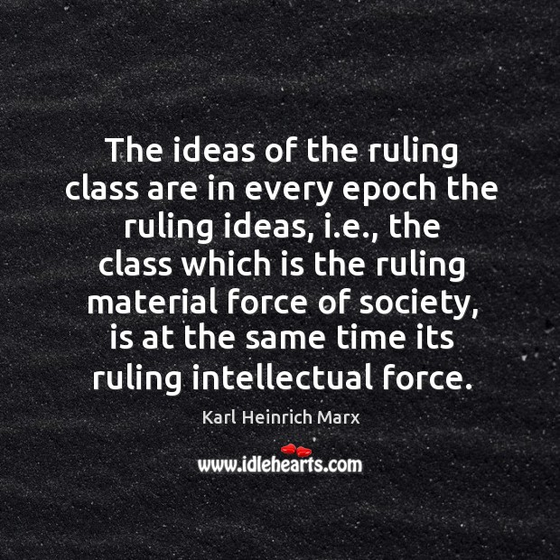 The ideas of the ruling class are in every epoch the ruling ideas Karl Heinrich Marx Picture Quote
