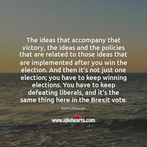 The ideas that accompany that victory, the ideas and the policies that Rush Limbaugh Picture Quote