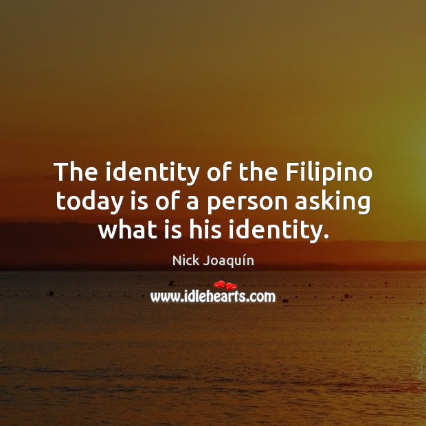 The identity of the Filipino today is of a person asking what is his identity. Image