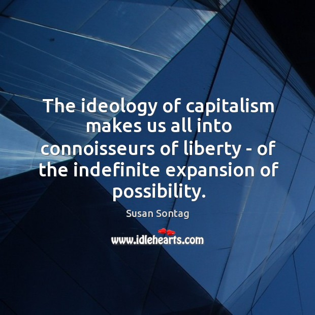 The ideology of capitalism makes us all into connoisseurs of liberty – Image