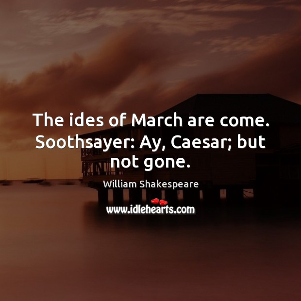 Image, The ides of March are come. Soothsayer: Ay, Caesar; but not gone.
