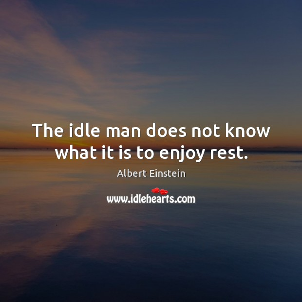 The idle man does not know what it is to enjoy rest. Image