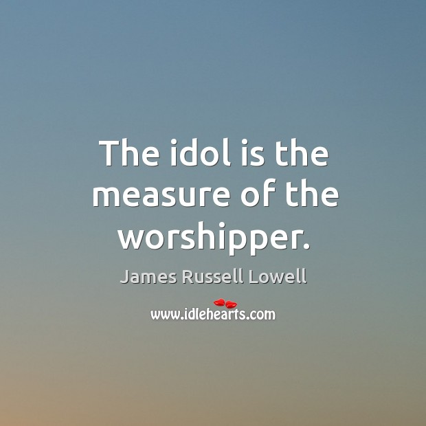 The idol is the measure of the worshipper. Image