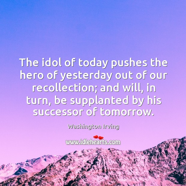 The idol of today pushes the hero of yesterday out of our recollection; and will, in turn Image