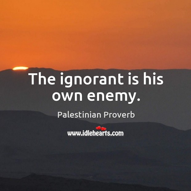 The ignorant is his own enemy. Palestinian Proverbs Image
