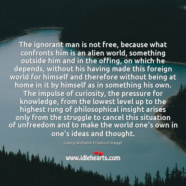 The ignorant man is not free, because what confronts him is an Georg Wilhelm Friedrich Hegel Picture Quote