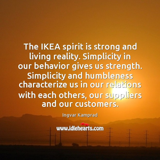 The IKEA spirit is strong and living reality. Simplicity in our behavior Ingvar Kamprad Picture Quote