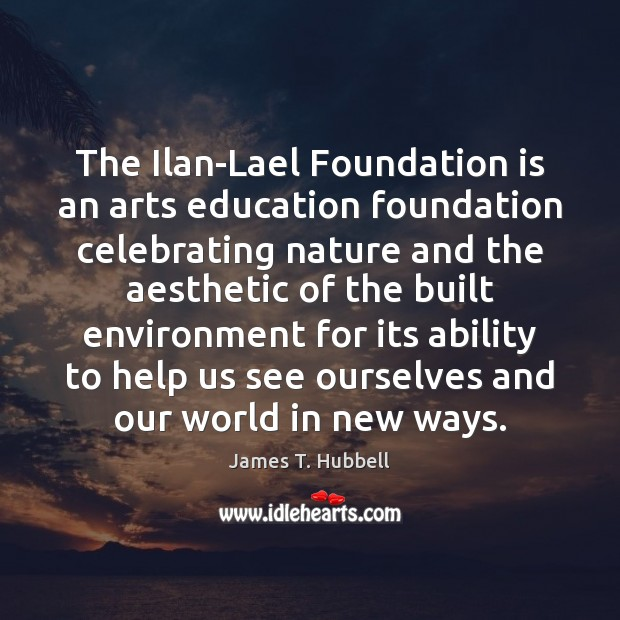 The Ilan-Lael Foundation is an arts education foundation celebrating nature and the Ability Quotes Image