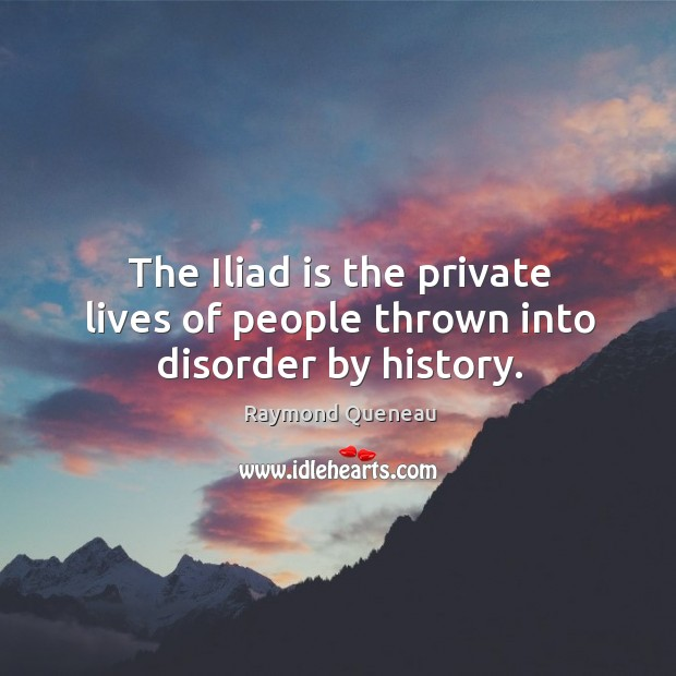 The iliad is the private lives of people thrown into disorder by history. Raymond Queneau Picture Quote