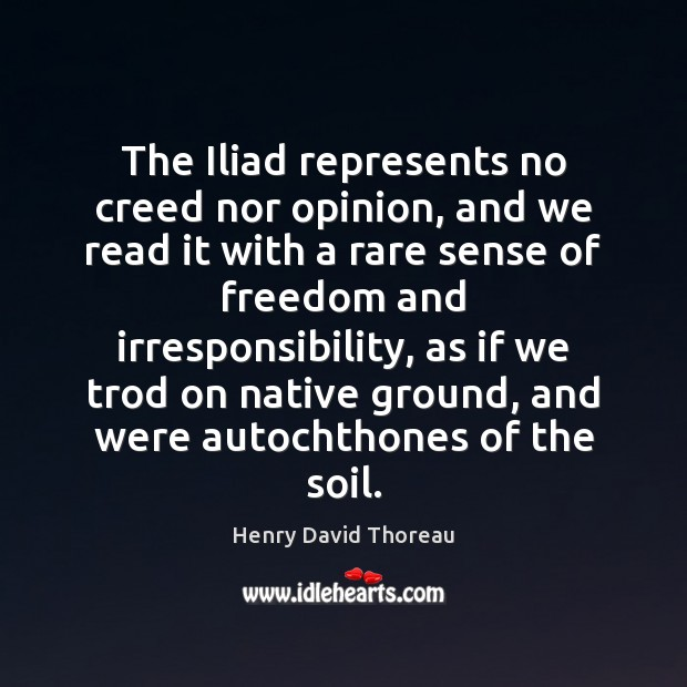 The Iliad represents no creed nor opinion, and we read it with Henry David Thoreau Picture Quote
