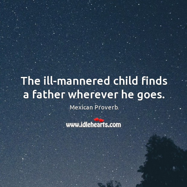 Image, The ill-mannered child finds a father wherever he goes.