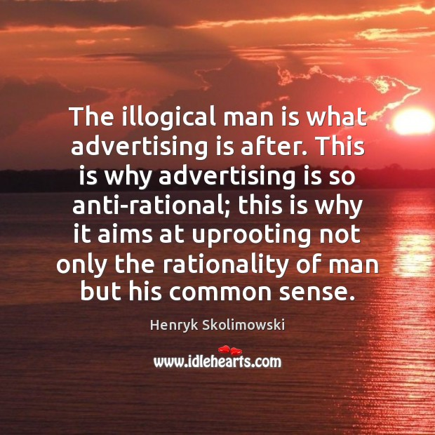 The illogical man is what advertising is after. This is why advertising Image