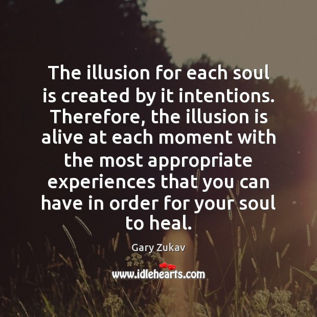 The illusion for each soul is created by it intentions. Therefore, the Gary Zukav Picture Quote