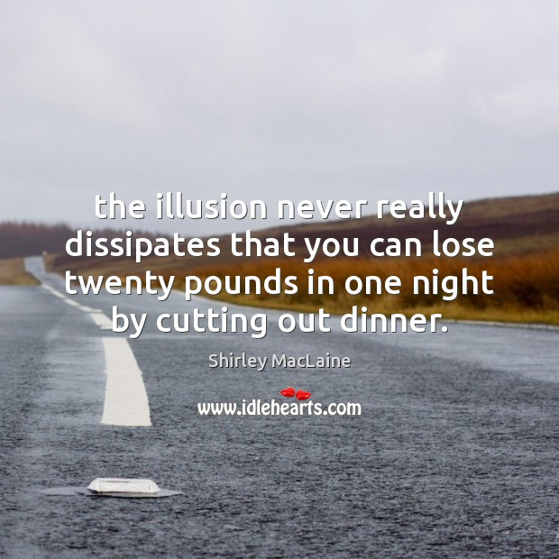 The illusion never really dissipates that you can lose twenty pounds in Shirley MacLaine Picture Quote