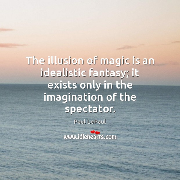 The illusion of magic is an idealistic fantasy; it exists only in Image