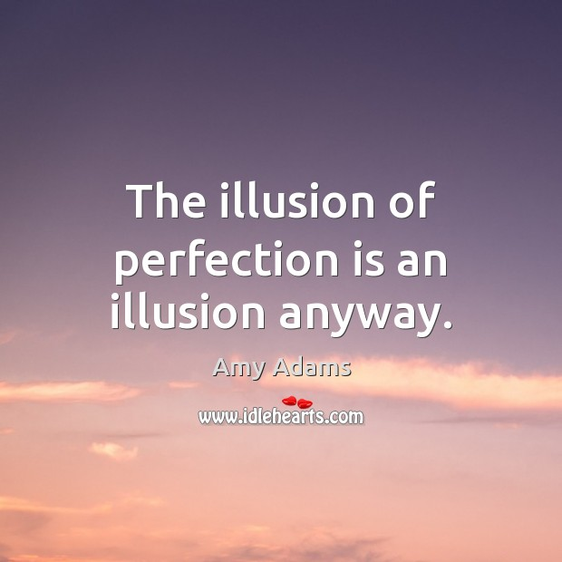 The illusion of perfection is an illusion anyway. Perfection Quotes Image
