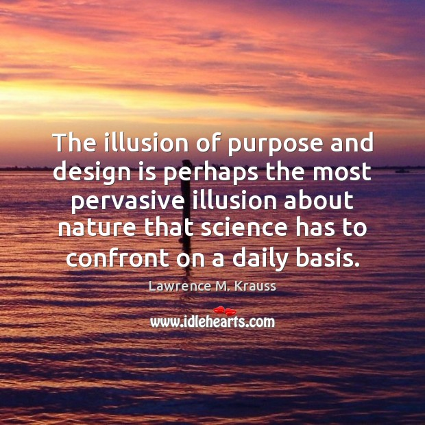 The illusion of purpose and design is perhaps the most pervasive illusion Image