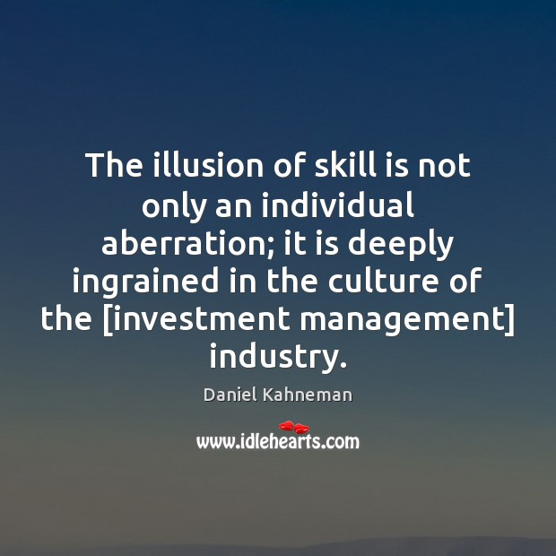 The illusion of skill is not only an individual aberration; it is Image