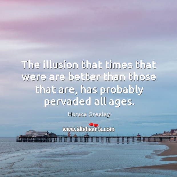 The illusion that times that were are better than those that are, has probably pervaded all ages. Image