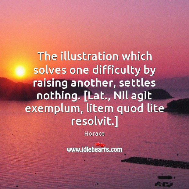 The illustration which solves one difficulty by raising another, settles nothing. [Lat., Image