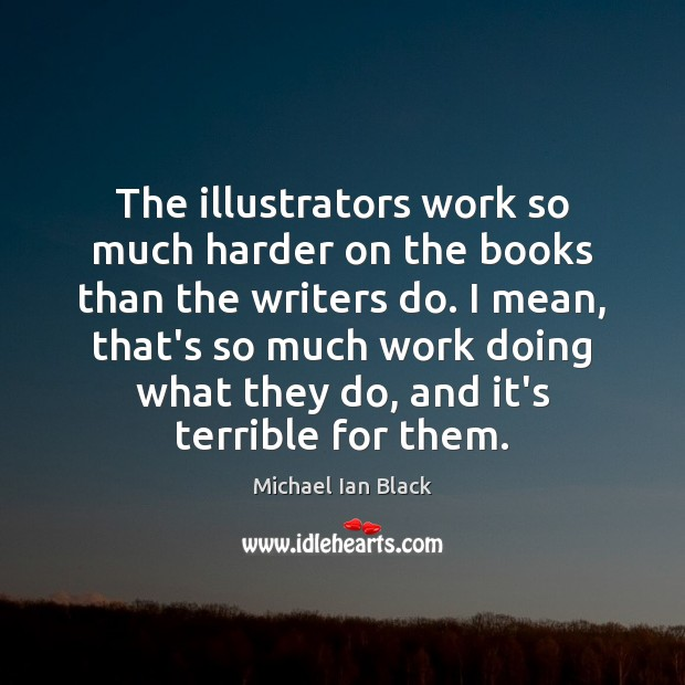 The illustrators work so much harder on the books than the writers Image