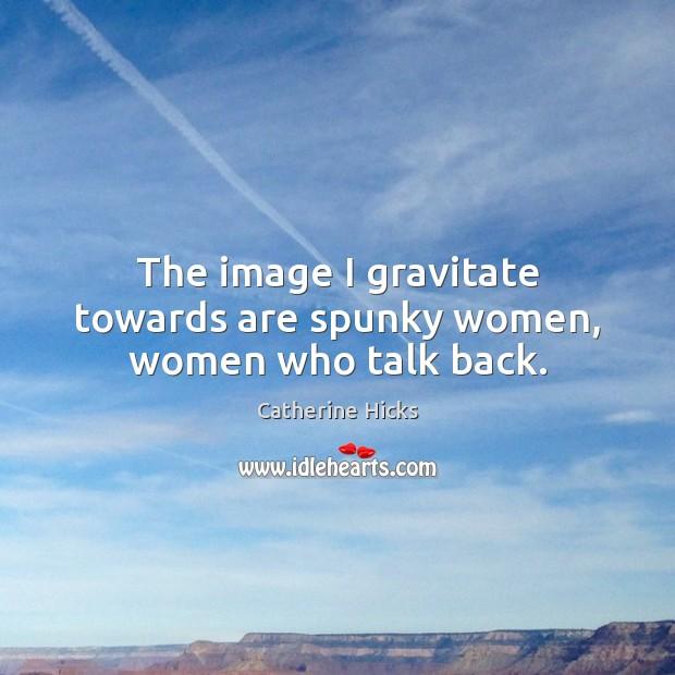 The image I gravitate towards are spunky women, women who talk back. Image