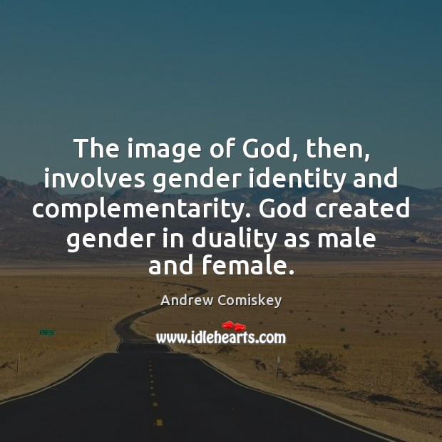 Image, The image of God, then, involves gender identity and complementarity. God created