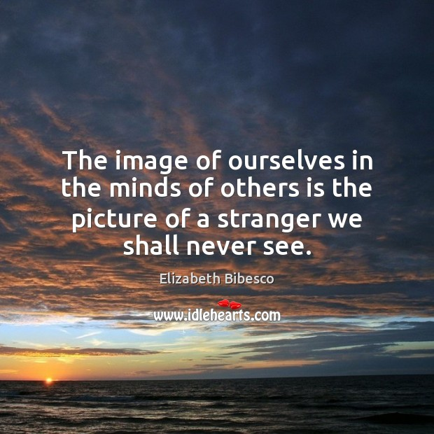 The image of ourselves in the minds of others is the picture Image