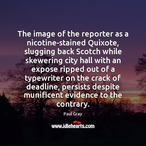 The image of the reporter as a nicotine-stained Quixote, slugging back Scotch Image