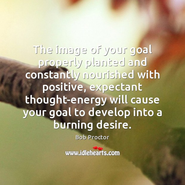 The image of your goal properly planted and constantly nourished with positive, Bob Proctor Picture Quote