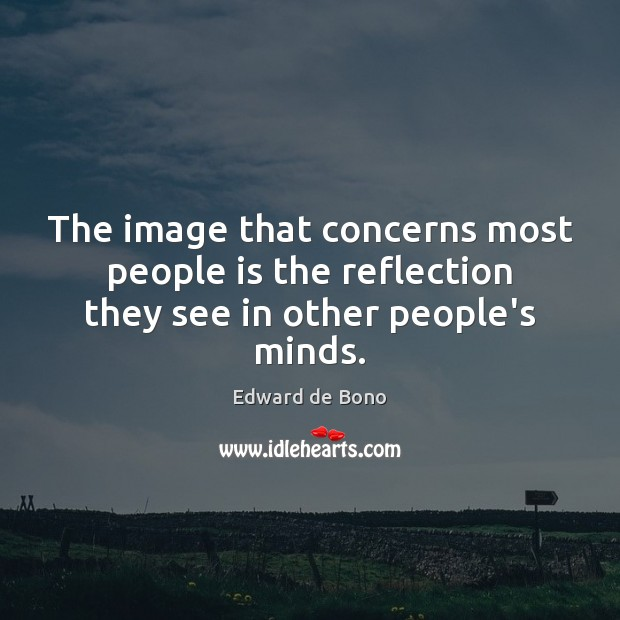 The image that concerns most people is the reflection they see in other people's minds. Edward de Bono Picture Quote