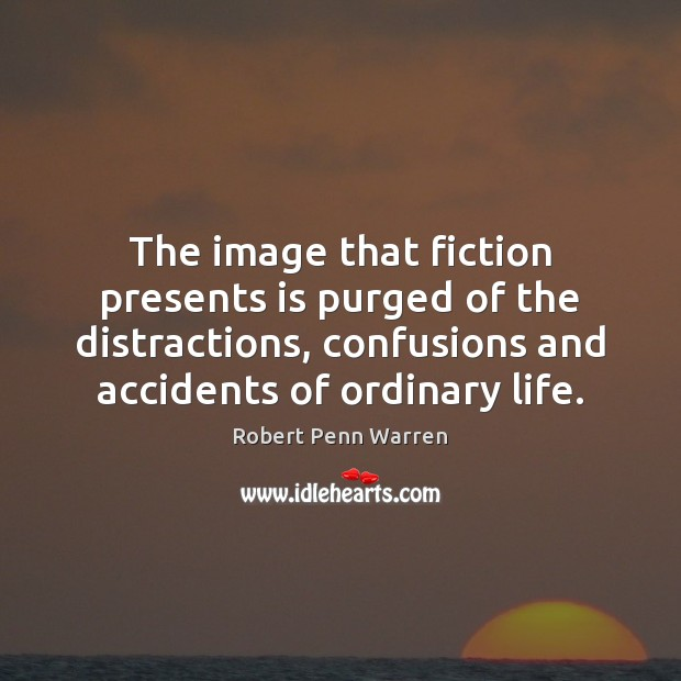 The image that fiction presents is purged of the distractions, confusions and Robert Penn Warren Picture Quote