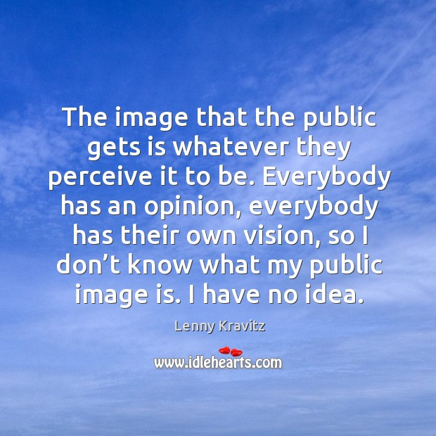 Image, The image that the public gets is whatever they perceive it to be.