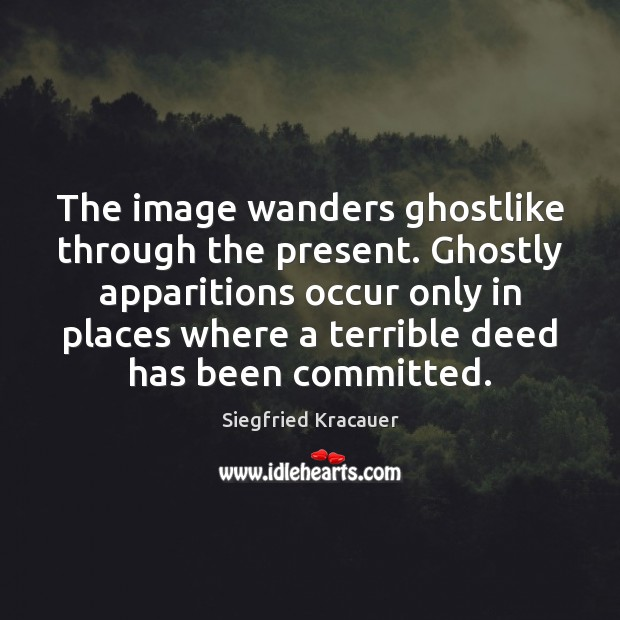 Image, The image wanders ghostlike through the present. Ghostly apparitions occur only in