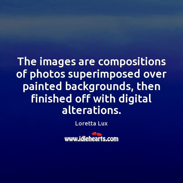 Image, The images are compositions of photos superimposed over painted backgrounds, then finished