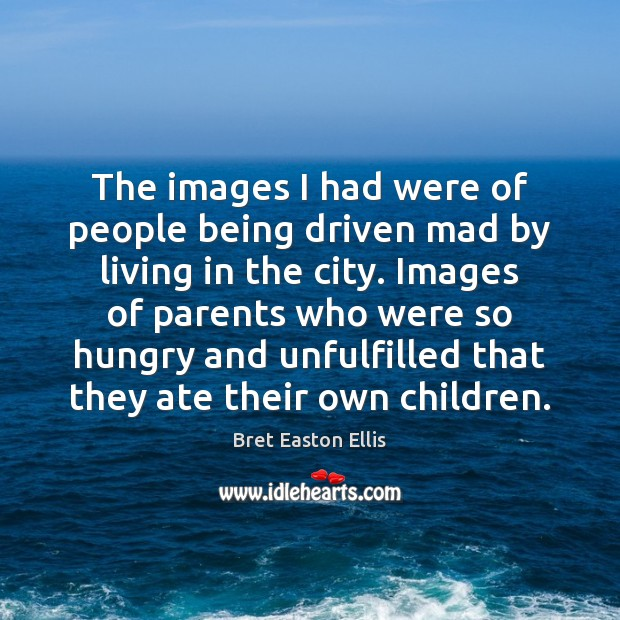 The images I had were of people being driven mad by living Bret Easton Ellis Picture Quote